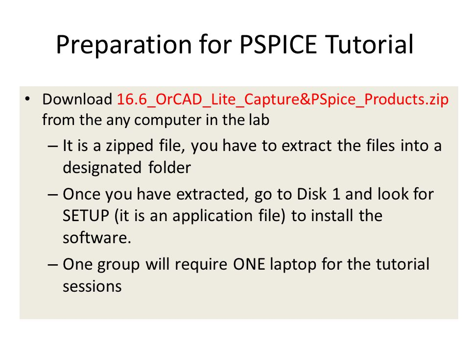 Download 16.6_OrCAD_Lite_Capture&PSpice_Products.zip from the any computer in the lab – It is a zipped file, you have to extract the files into a designated folder – Once you have extracted, go to Disk 1 and look for SETUP (it is an application file) to install the software.
