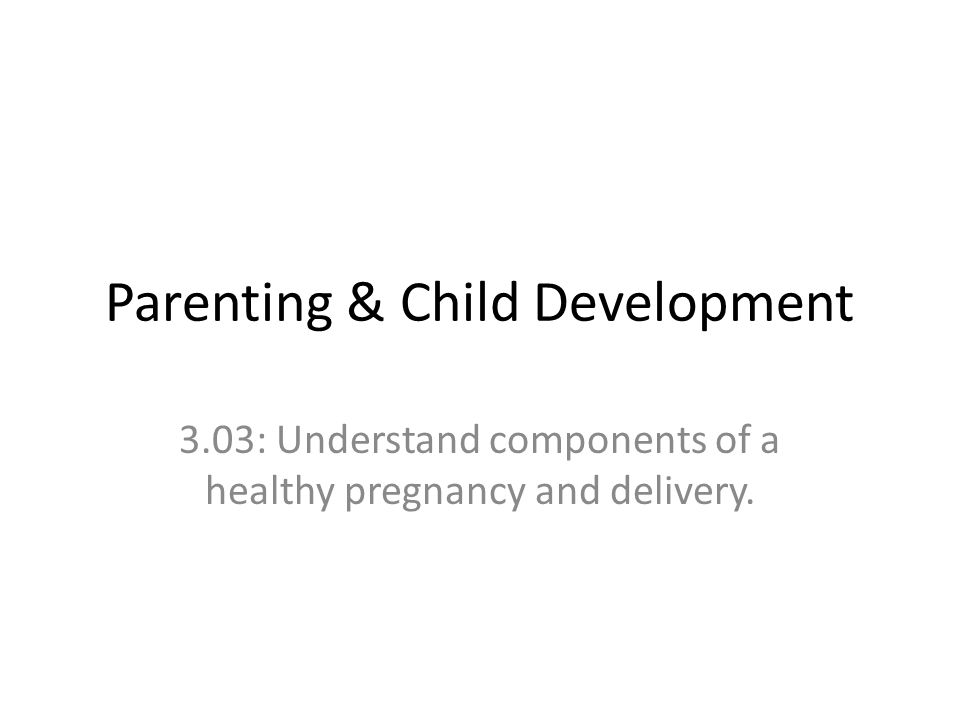Parenting & Child Development 3.03: Understand components of a healthy pregnancy and delivery.
