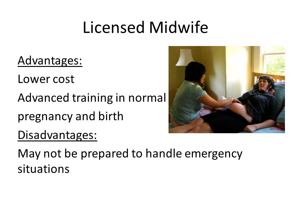 Licensed Midwife Advantages: Lower cost Advanced training in normal pregnancy and birth Disadvantages: May not be prepared to handle emergency situations