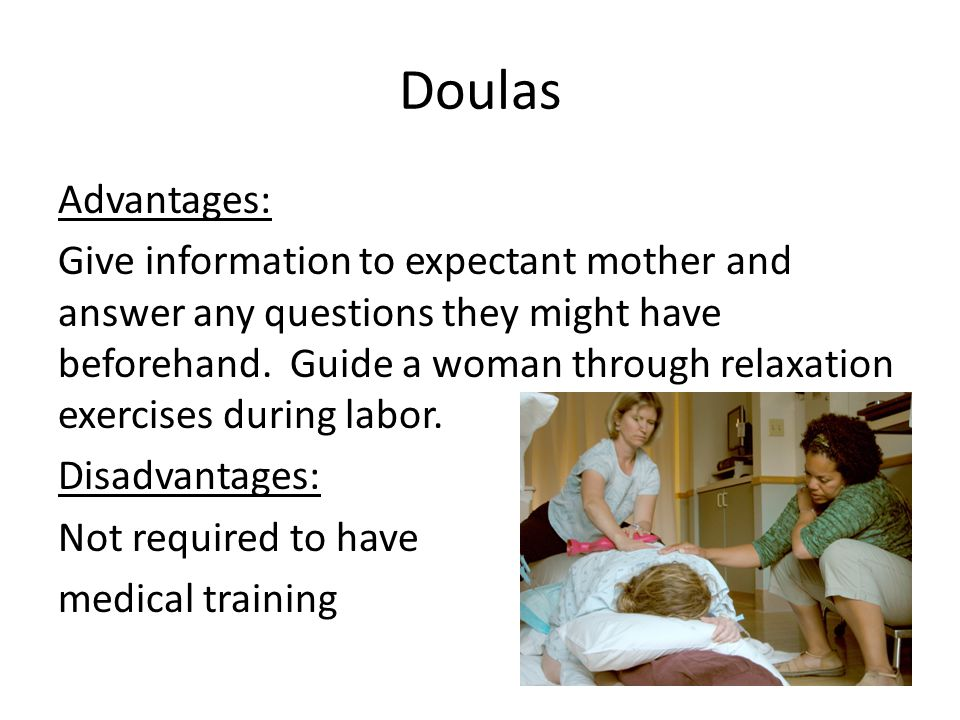 Doulas Advantages: Give information to expectant mother and answer any questions they might have beforehand.