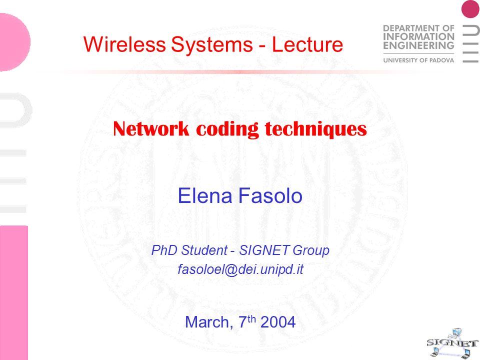 Network coding techniques Elena Fasolo Network coding techniques Elena Fasolo PhD Student - SIGNET Group fasoloel@dei.unipd.it Wireless Systems - Lecture March, 7 th 2004