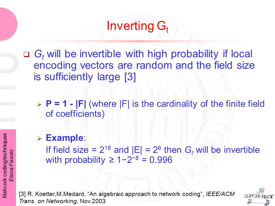 Network coding techniques Elena Fasolo Inverting G t  G t will be invertible with high probability if local encoding vectors are random and the field