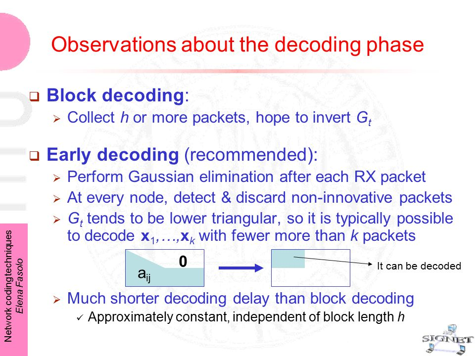Network coding techniques Elena Fasolo Observations about the decoding phase  Block decoding:  Collect h or more packets, hope to invert G t  Early decoding (recommended):  Perform Gaussian elimination after each RX packet  At every node, detect & discard non-innovative packets  G t tends to be lower triangular, so it is typically possible to decode x 1,…,x k with fewer more than k packets  Much shorter decoding delay than block decoding Approximately constant, independent of block length h 0 a ij It can be decoded