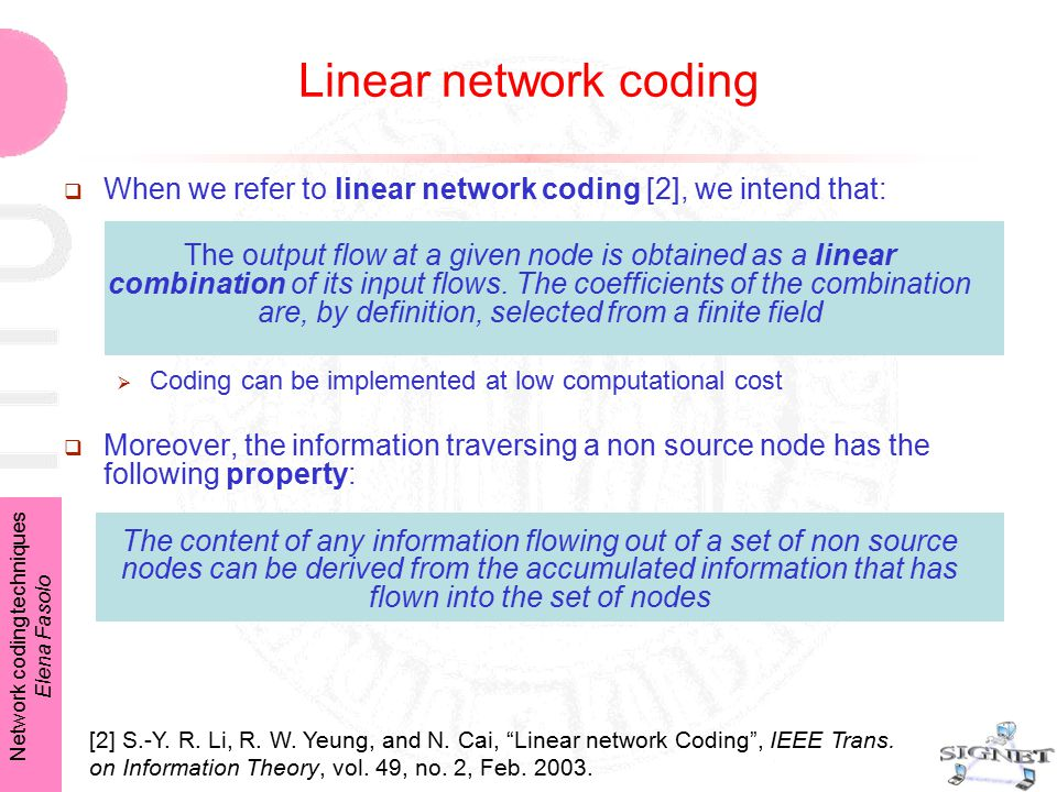 """Network coding techniques Elena Fasolo Linear network coding [2] S.-Y. R. Li, R. W. Yeung, and N. Cai, """"Linear network Coding"""", IEEE Trans. on Informa"""