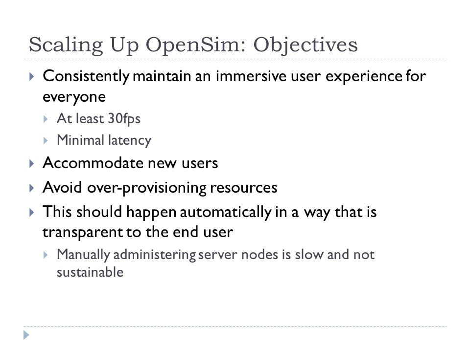 Scaling Up OpenSim: Objectives  Consistently maintain an immersive user experience for everyone  At least 30fps  Minimal latency  Accommodate new users  Avoid over-provisioning resources  This should happen automatically in a way that is transparent to the end user  Manually administering server nodes is slow and not sustainable