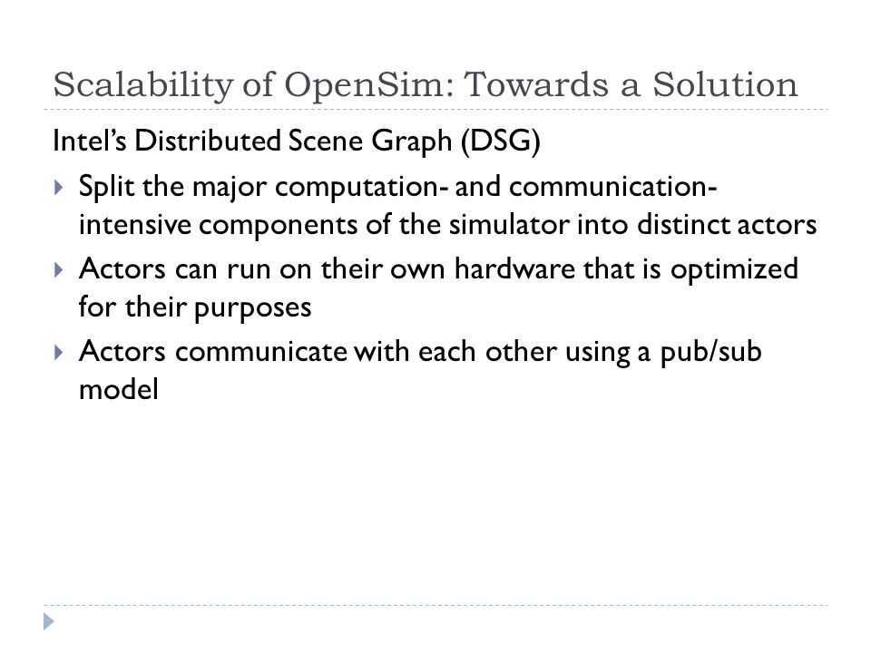 Scalability of OpenSim: Towards a Solution Intel's Distributed Scene Graph (DSG)  Split the major computation- and communication- intensive components of the simulator into distinct actors  Actors can run on their own hardware that is optimized for their purposes  Actors communicate with each other using a pub/sub model