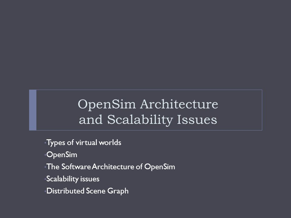 OpenSim Architecture and Scalability Issues Types of virtual worlds OpenSim The Software Architecture of OpenSim Scalability issues Distributed Scene Graph