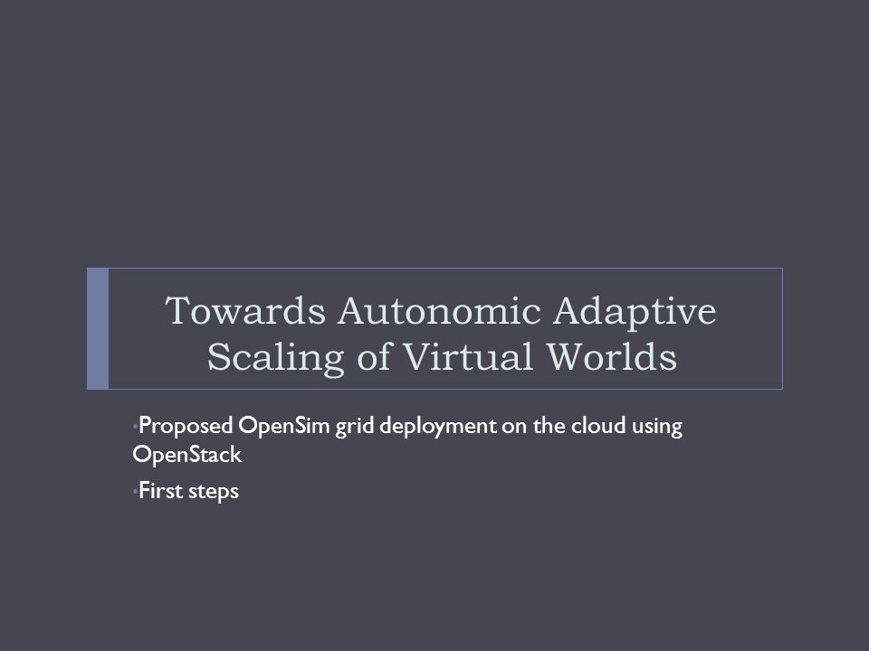 Towards Autonomic Adaptive Scaling of Virtual Worlds Proposed OpenSim grid deployment on the cloud using OpenStack First steps