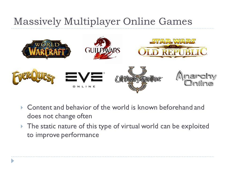 Massively Multiplayer Online Games  Content and behavior of the world is known beforehand and does not change often  The static nature of this type of virtual world can be exploited to improve performance