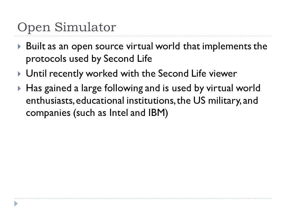Open Simulator  Built as an open source virtual world that implements the protocols used by Second Life  Until recently worked with the Second Life viewer  Has gained a large following and is used by virtual world enthusiasts, educational institutions, the US military, and companies (such as Intel and IBM)