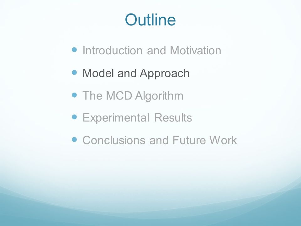 Outline Introduction and Motivation Model and Approach The MCD Algorithm Experimental Results Conclusions and Future Work