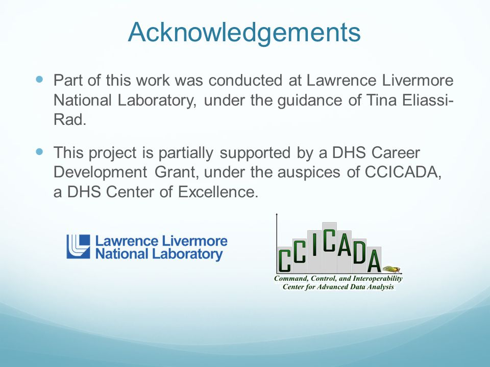Acknowledgements Part of this work was conducted at Lawrence Livermore National Laboratory, under the guidance of Tina Eliassi- Rad. This project is p