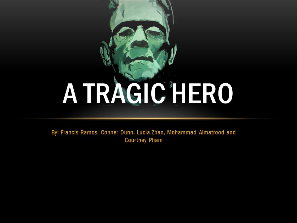 By: Francis Ramos, Conner Dunn, Lucia Zhan, Mohammad Almatrood and Courtney Pham A TRAGIC HERO