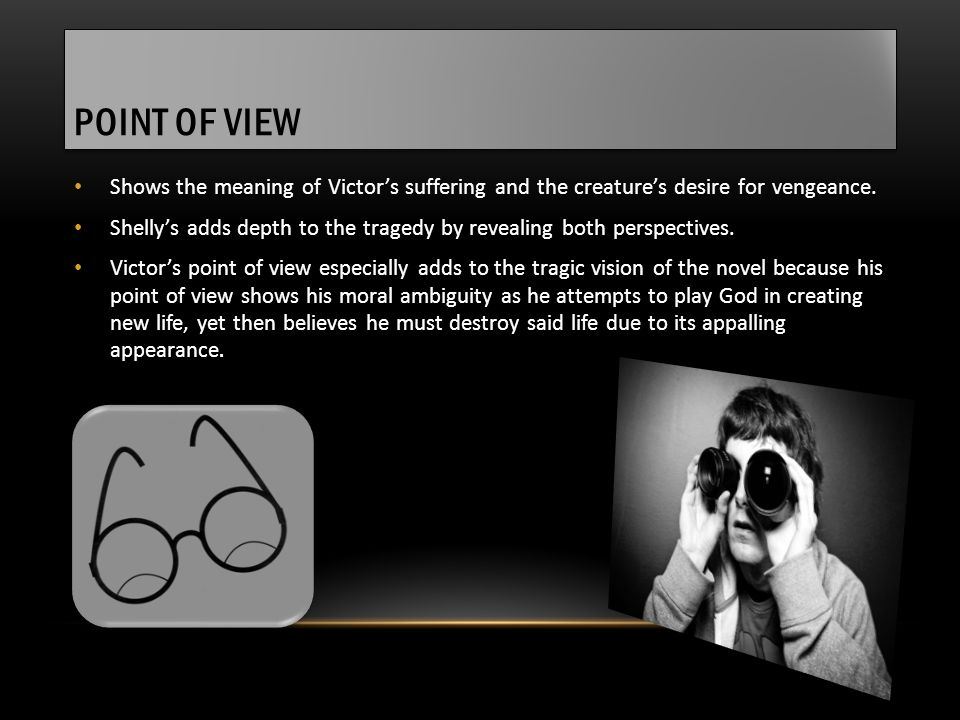 POINT OF VIEW Shows the meaning of Victor's suffering and the creature's desire for vengeance. Shelly's adds depth to the tragedy by revealing both pe