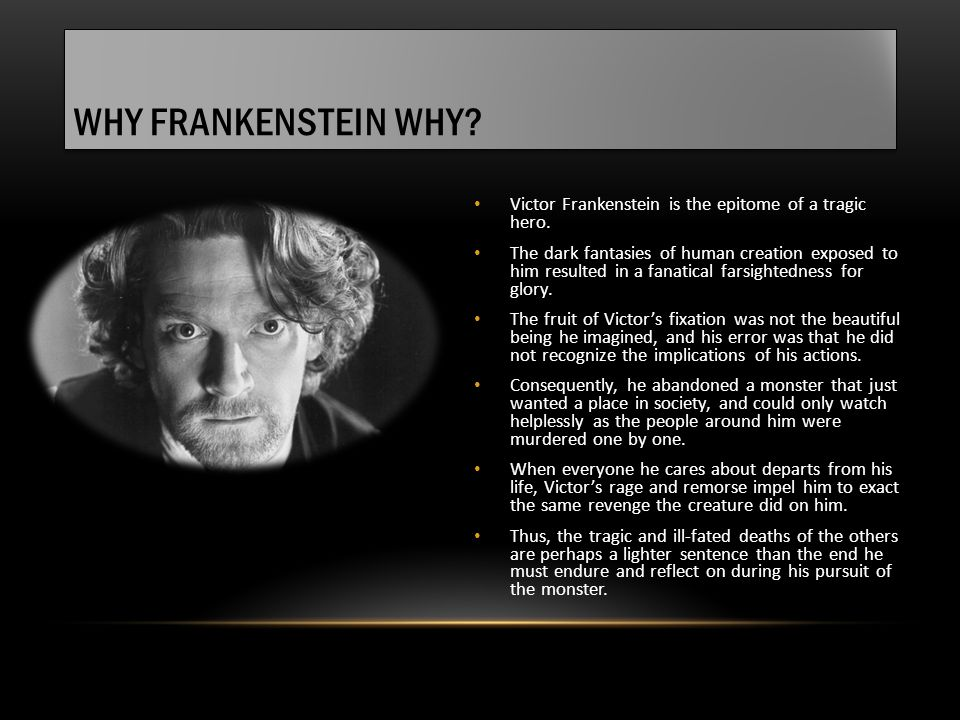 WHY FRANKENSTEIN WHY? Victor Frankenstein is the epitome of a tragic hero. The dark fantasies of human creation exposed to him resulted in a fanatical