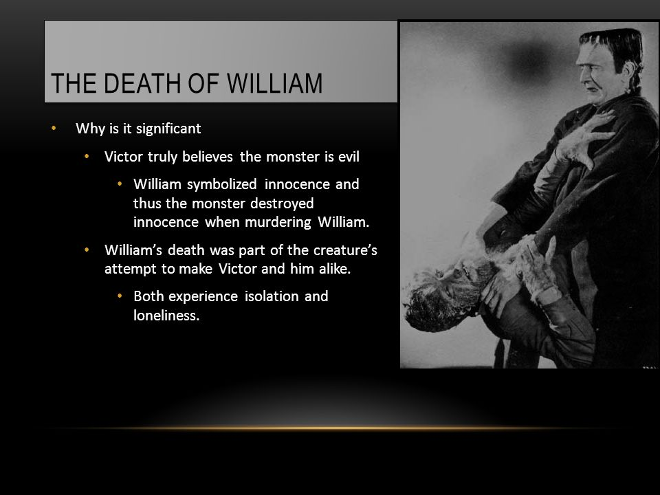THE DEATH OF WILLIAM Why is it significant Victor truly believes the monster is evil William symbolized innocence and thus the monster destroyed innocence when murdering William.