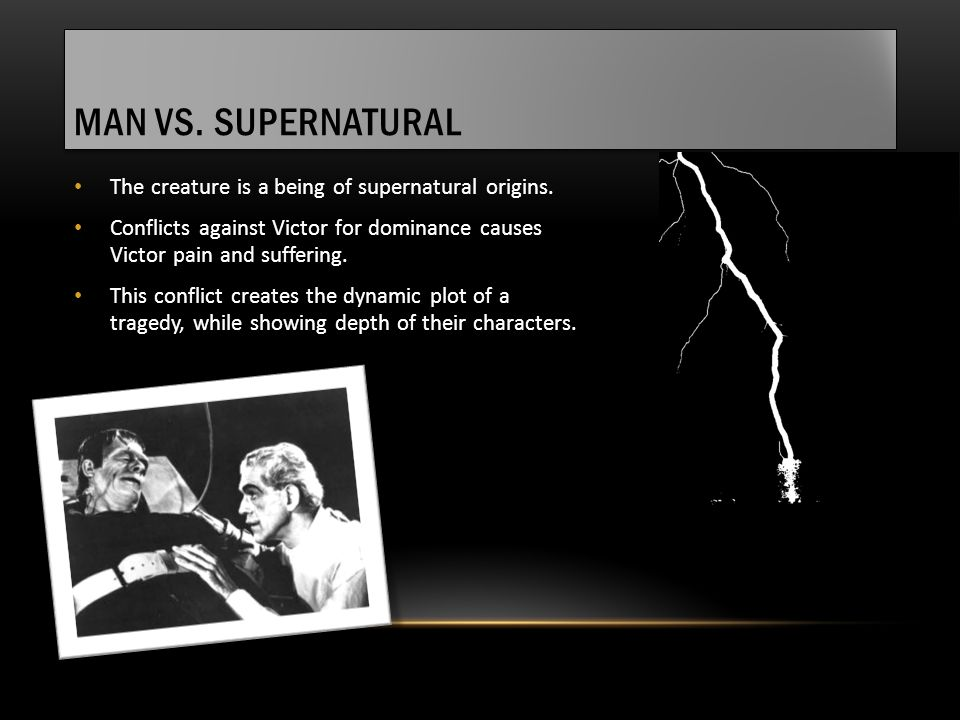 MAN VS. SUPERNATURAL The creature is a being of supernatural origins. Conflicts against Victor for dominance causes Victor pain and suffering. This co