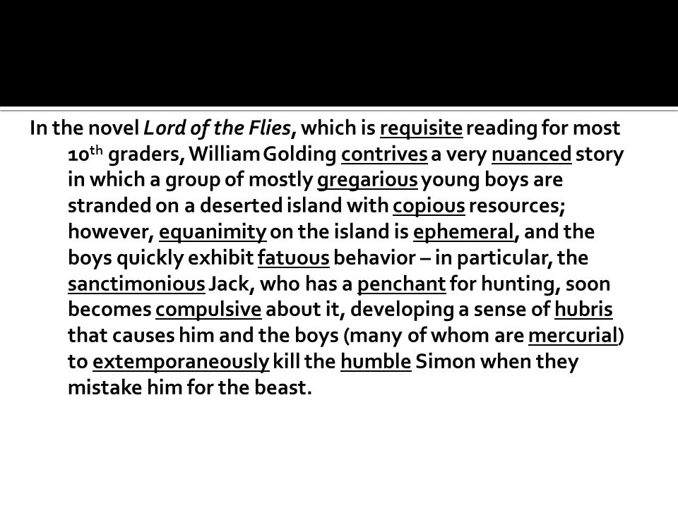 In the novel Lord of the Flies, which is requisite reading for most 10 th graders, William Golding contrives a very nuanced story in which a group of mostly gregarious young boys are stranded on a deserted island with copious resources; however, equanimity on the island is ephemeral, and the boys quickly exhibit fatuous behavior – in particular, the sanctimonious Jack, who has a penchant for hunting, soon becomes compulsive about it, developing a sense of hubris that causes him and the boys (many of whom are mercurial) to extemporaneously kill the humble Simon when they mistake him for the beast.