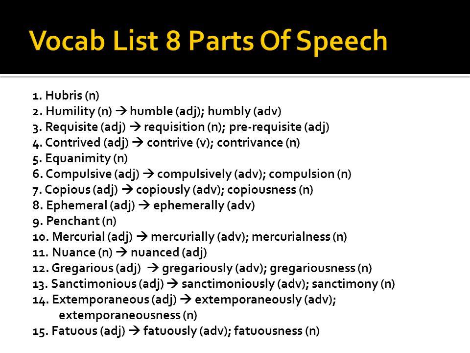 1. Hubris (n) 2. Humility (n)  humble (adj); humbly (adv) 3.