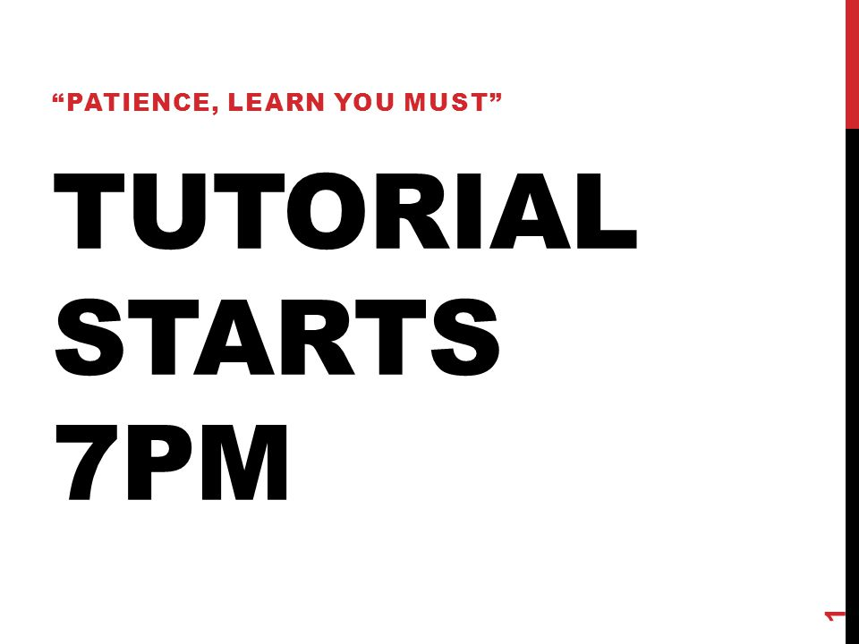 "TUTORIAL STARTS 7PM ""PATIENCE, LEARN YOU MUST"" 1"