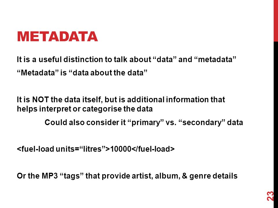 "METADATA It is a useful distinction to talk about ""data"" and ""metadata"" ""Metadata"" is ""data about the data"" It is NOT the data itself, but is addition"