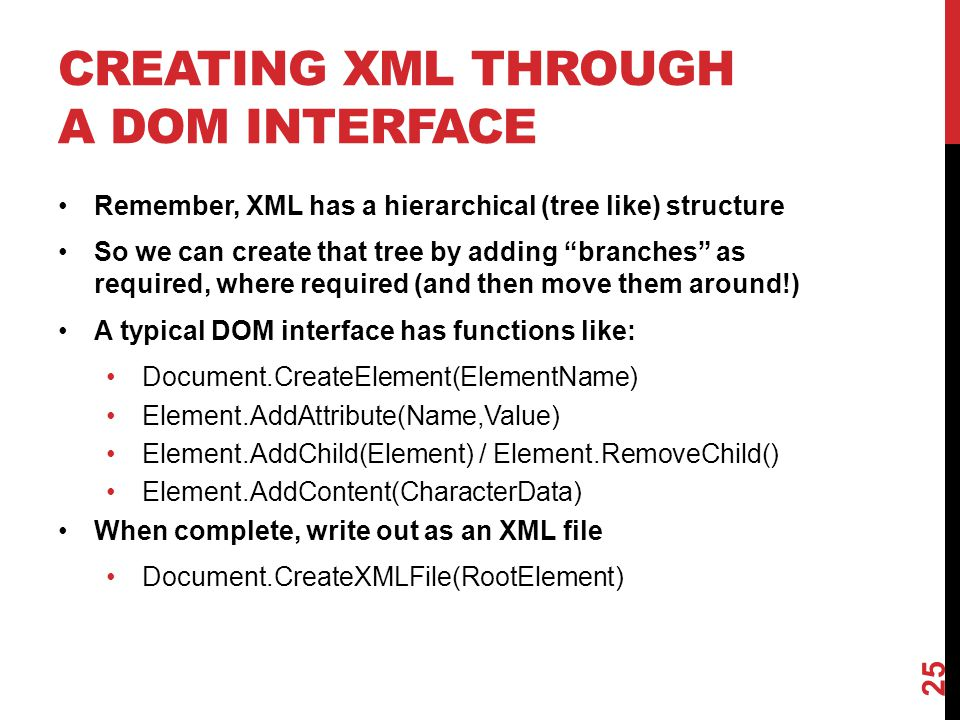 "CREATING XML THROUGH A DOM INTERFACE Remember, XML has a hierarchical (tree like) structure So we can create that tree by adding ""branches"" as require"
