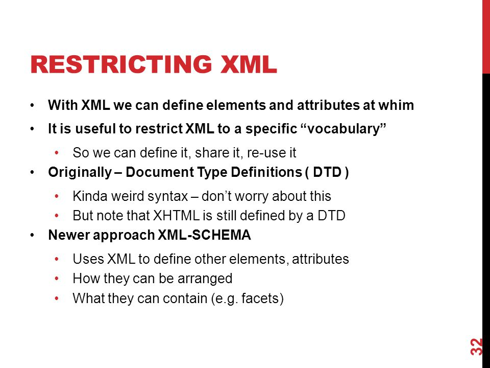 "RESTRICTING XML With XML we can define elements and attributes at whim It is useful to restrict XML to a specific ""vocabulary"" So we can define it, sh"