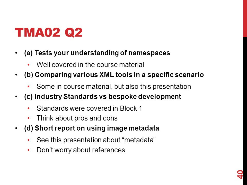 TMA02 Q2 (a) Tests your understanding of namespaces Well covered in the course material (b) Comparing various XML tools in a specific scenario Some in