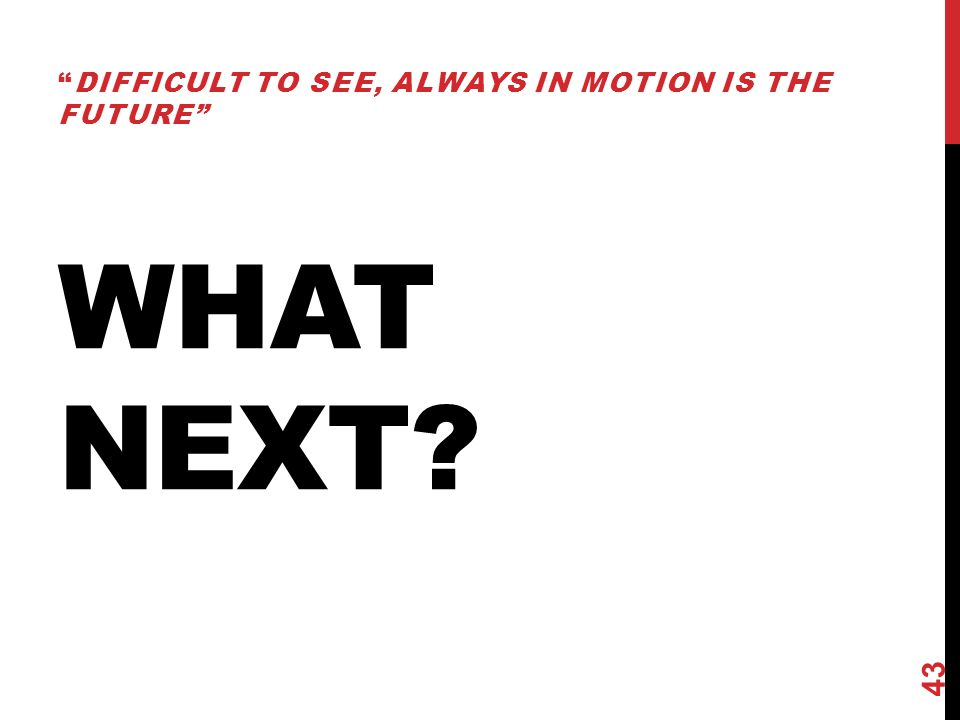 "WHAT NEXT? ""DIFFICULT TO SEE, ALWAYS IN MOTION IS THE FUTURE"" 43"