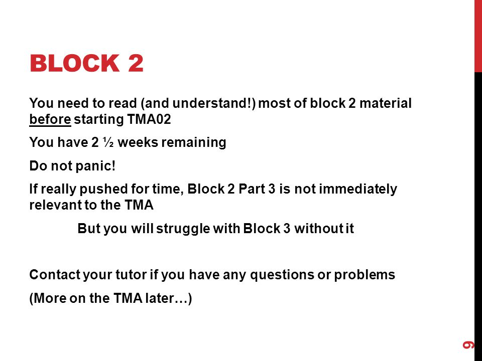 BLOCK 2 You need to read (and understand!) most of block 2 material before starting TMA02 You have 2 ½ weeks remaining Do not panic! If really pushed