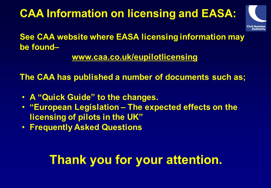 See CAA website where EASA licensing information may be found– CAA Information on licensing and EASA: See CAA website where EASA licensing information may be found– www.caa.co.uk/eupilotlicensing The CAA has published a number of documents such as; A Quick Guide to the changes.