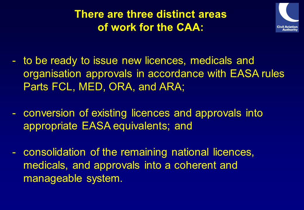 There are three distinct areas of work for the CAA: -to be ready to issue new licences, medicals and organisation approvals in accordance with EASA rules Parts FCL, MED, ORA, and ARA; -conversion of existing licences and approvals into appropriate EASA equivalents; and -consolidation of the remaining national licences, medicals, and approvals into a coherent and manageable system.