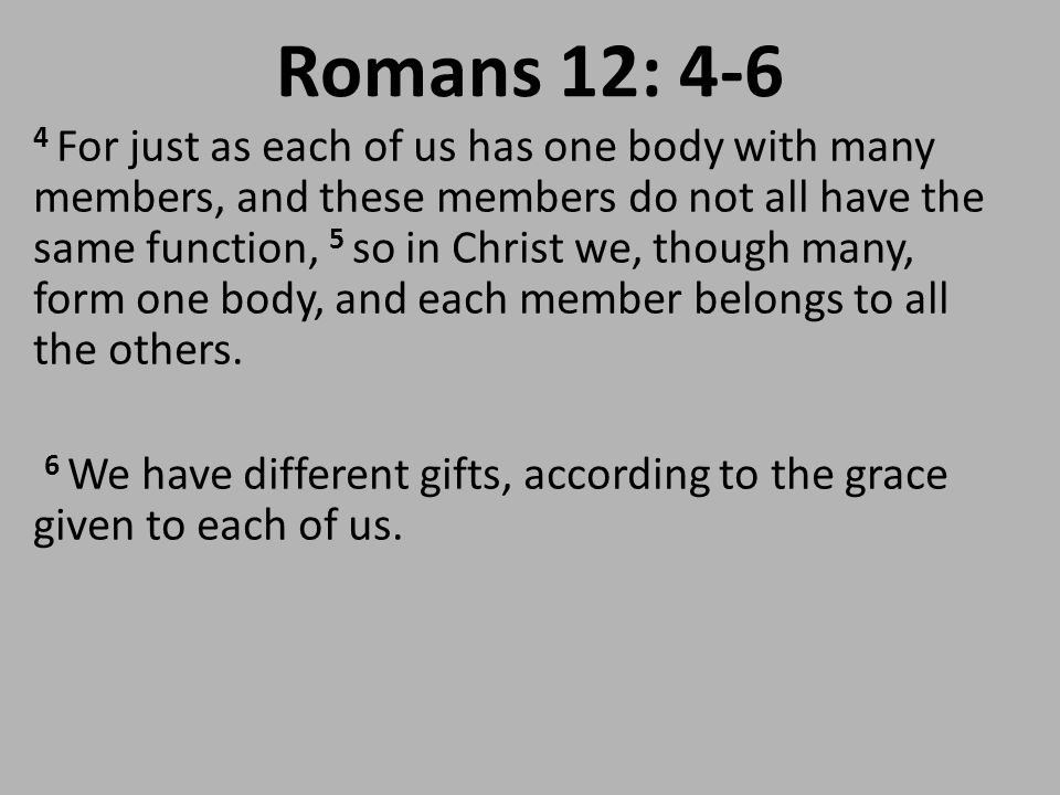Romans 12: 4-6 4 For just as each of us has one body with many members, and these members do not all have the same function, 5 so in Christ we, though many, form one body, and each member belongs to all the others.