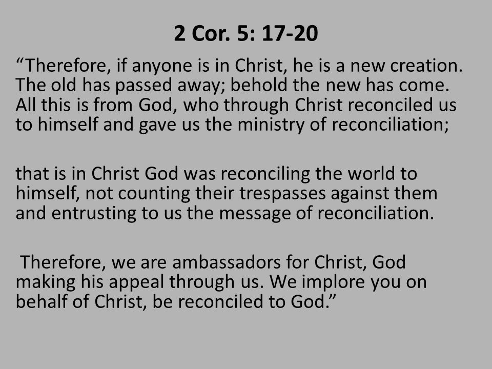 2 Cor. 5: 17-20 Therefore, if anyone is in Christ, he is a new creation.