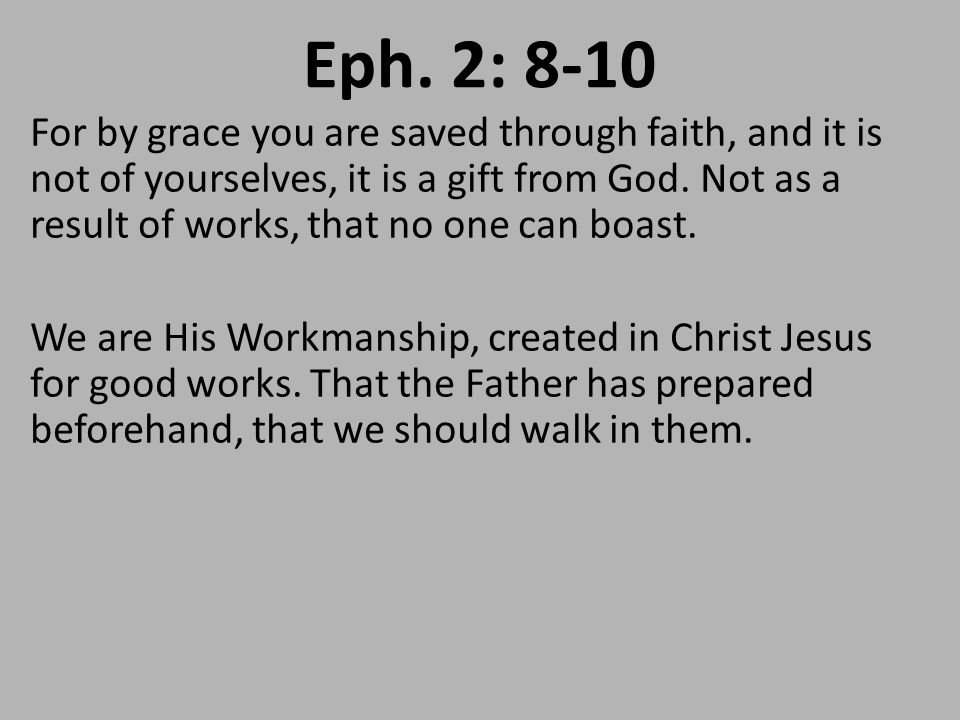 Eph. 2: 8-10 For by grace you are saved through faith, and it is not of yourselves, it is a gift from God. Not as a result of works, that no one can b
