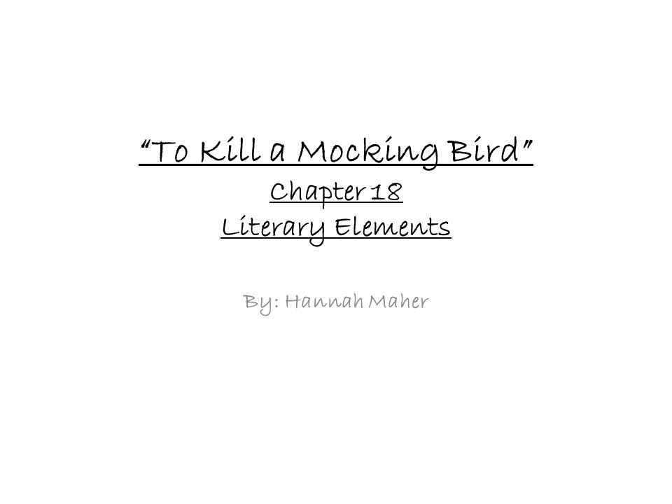 To Kill a Mocking Bird Chapter 18 Literary Elements By: Hannah Maher