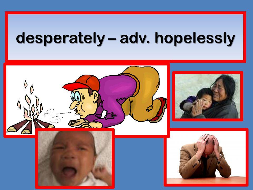 desperately – adv. hopelessly