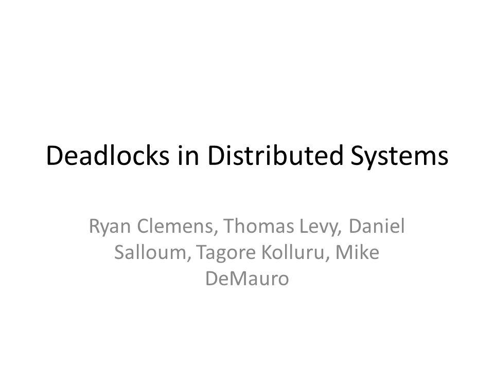 Deadlocks in Distributed Systems Ryan Clemens, Thomas Levy, Daniel Salloum, Tagore Kolluru, Mike DeMauro