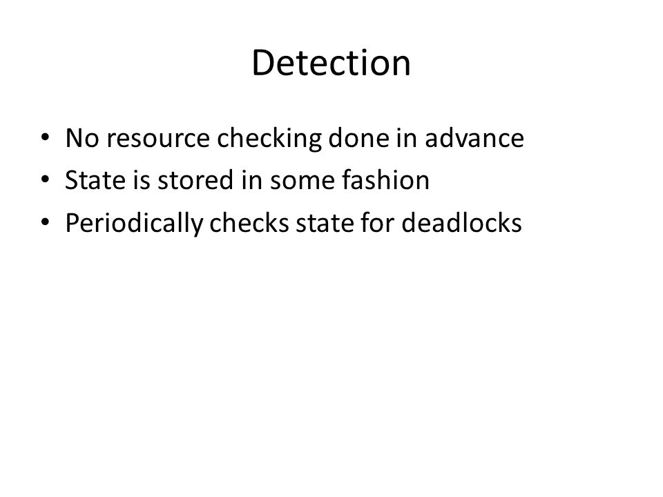 Detection No resource checking done in advance State is stored in some fashion Periodically checks state for deadlocks