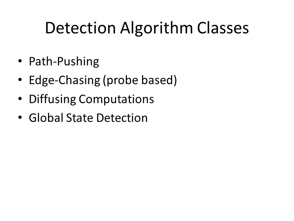 Detection Algorithm Classes Path-Pushing Edge-Chasing (probe based) Diffusing Computations Global State Detection