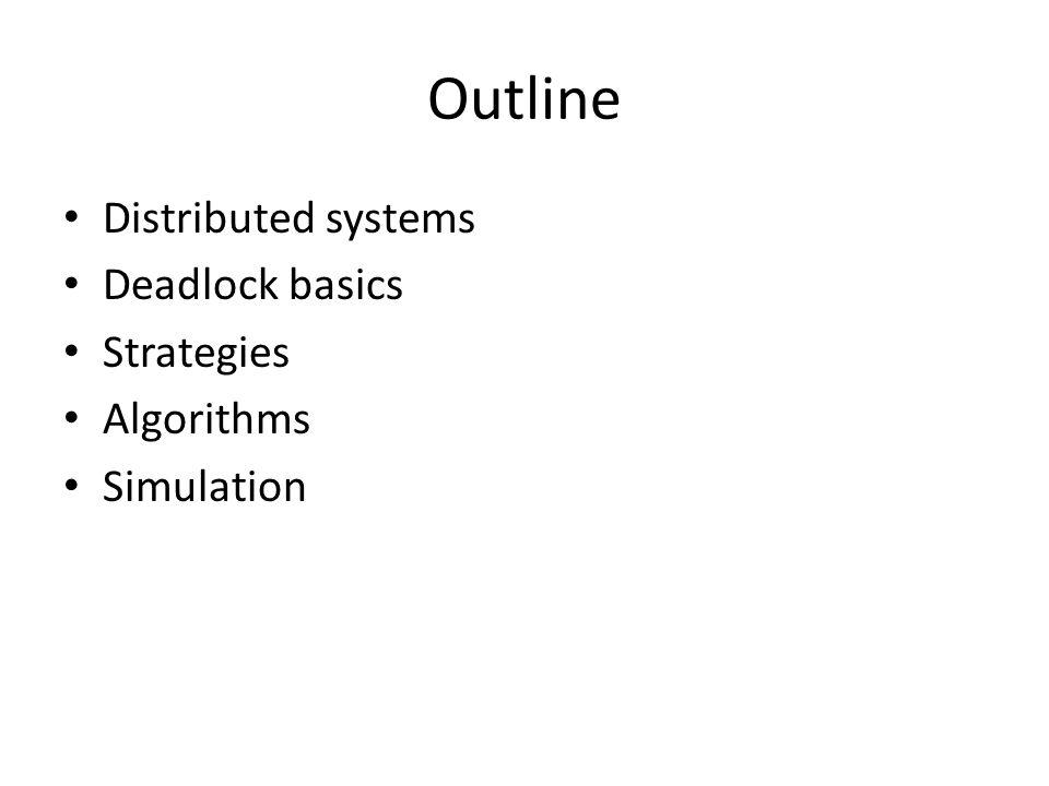 Outline Distributed systems Deadlock basics Strategies Algorithms Simulation