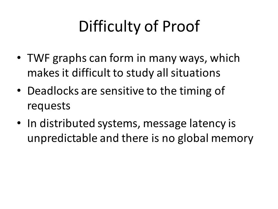 Difficulty of Proof TWF graphs can form in many ways, which makes it difficult to study all situations Deadlocks are sensitive to the timing of requests In distributed systems, message latency is unpredictable and there is no global memory