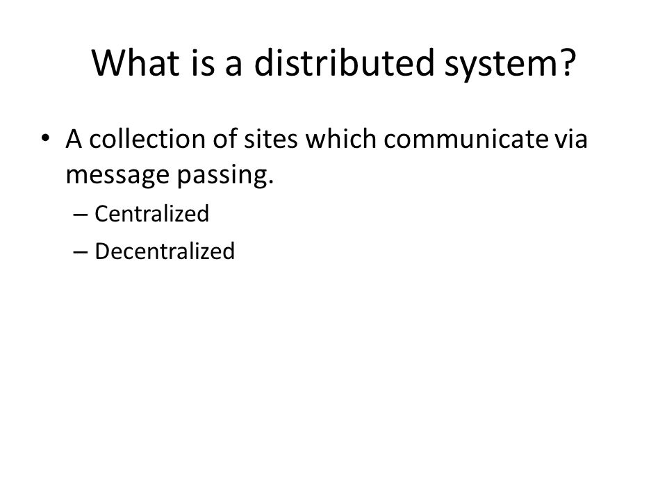 What is a distributed system. A collection of sites which communicate via message passing.