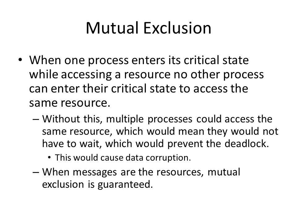 Mutual Exclusion When one process enters its critical state while accessing a resource no other process can enter their critical state to access the same resource.