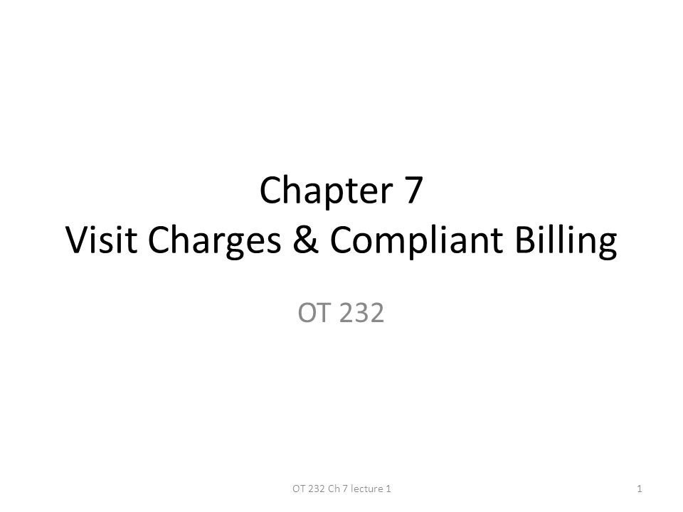 Chapter 7 Visit Charges & Compliant Billing OT 232 1OT 232 Ch 7 lecture 1