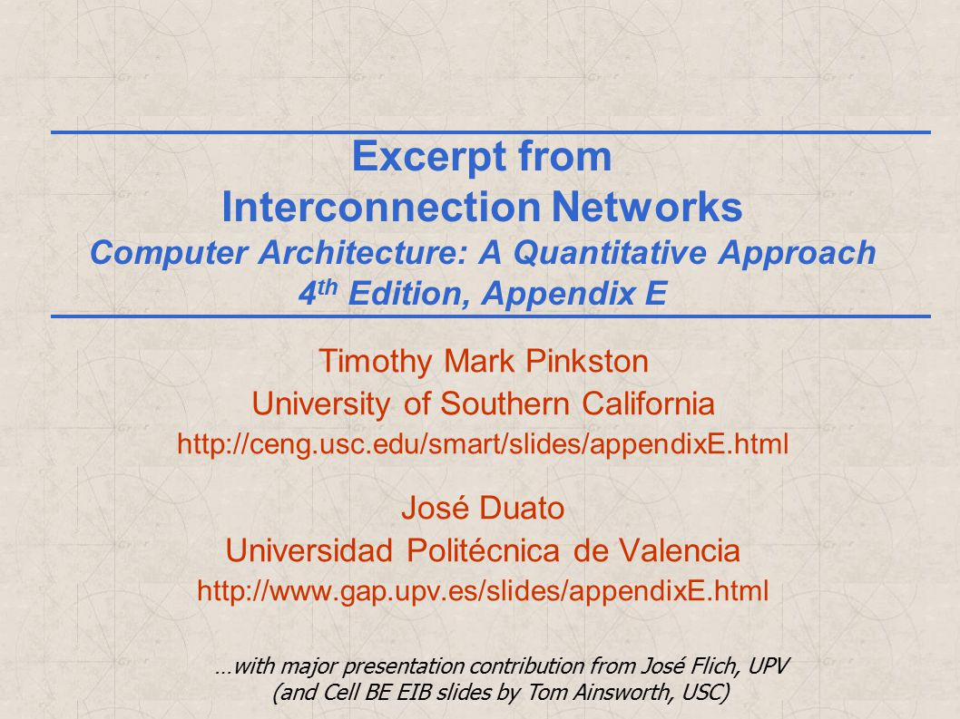 Excerpt from Interconnection Networks Computer Architecture: A Quantitative Approach 4 th Edition, Appendix E Timothy Mark Pinkston University of Southern California http://ceng.usc.edu/smart/slides/appendixE.html José Duato Universidad Politécnica de Valencia http://www.gap.upv.es/slides/appendixE.html …with major presentation contribution from José Flich, UPV (and Cell BE EIB slides by Tom Ainsworth, USC)