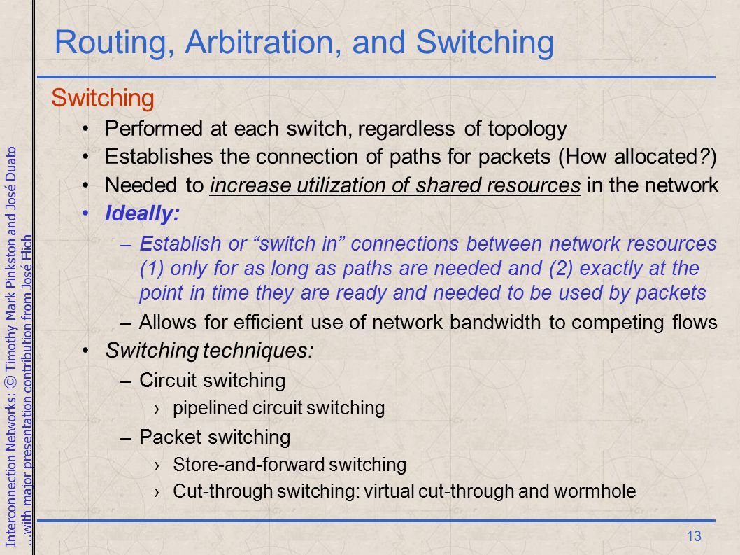 Interconnection Networks: © Timothy Mark Pinkston and José Duato...with major presentation contribution from José Flich 13 Routing, Arbitration, and Switching Switching Performed at each switch, regardless of topology Establishes the connection of paths for packets (How allocated ) Needed to increase utilization of shared resources in the network Ideally: –Establish or switch in connections between network resources (1) only for as long as paths are needed and (2) exactly at the point in time they are ready and needed to be used by packets –Allows for efficient use of network bandwidth to competing flows Switching techniques: –Circuit switching ›pipelined circuit switching –Packet switching ›Store-and-forward switching ›Cut-through switching: virtual cut-through and wormhole