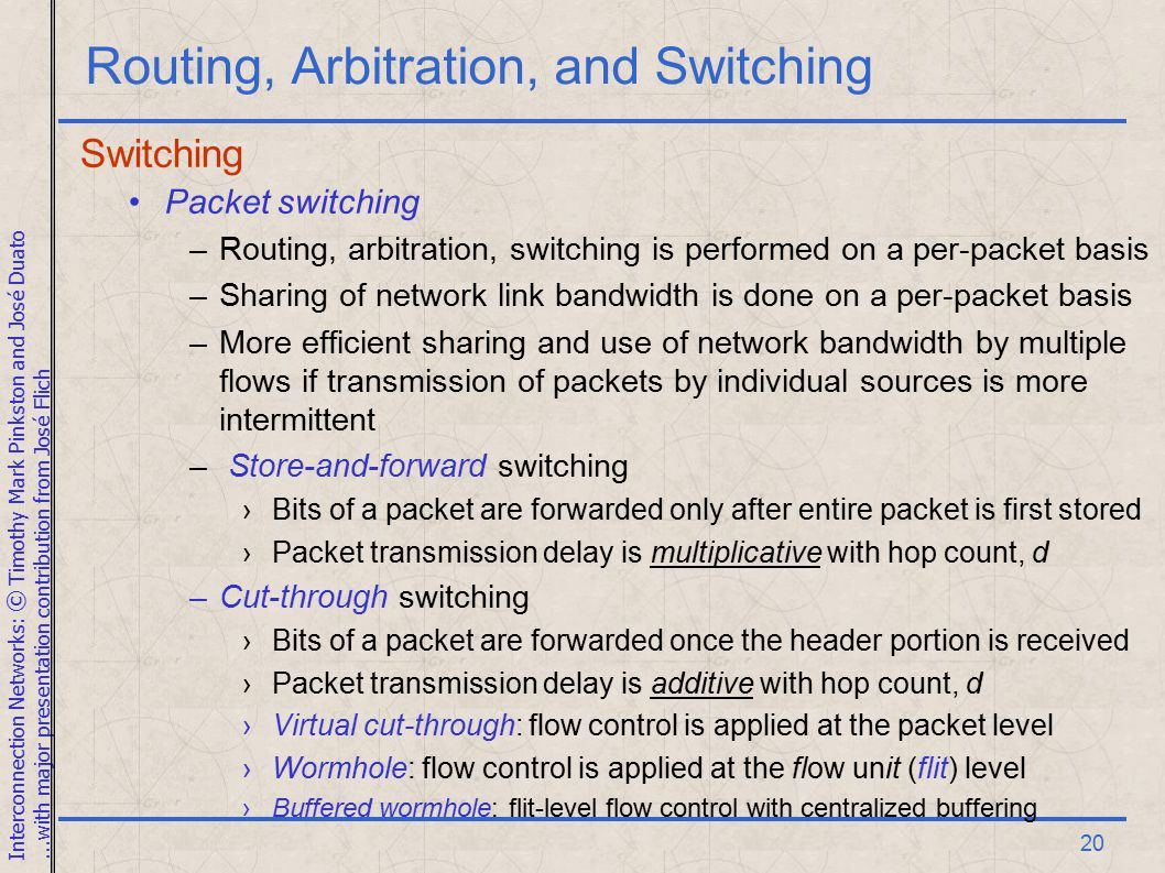 Interconnection Networks: © Timothy Mark Pinkston and José Duato...with major presentation contribution from José Flich 20 Routing, Arbitration, and Switching Switching Packet switching –Routing, arbitration, switching is performed on a per-packet basis –Sharing of network link bandwidth is done on a per-packet basis –More efficient sharing and use of network bandwidth by multiple flows if transmission of packets by individual sources is more intermittent – Store-and-forward switching ›Bits of a packet are forwarded only after entire packet is first stored ›Packet transmission delay is multiplicative with hop count, d –Cut-through switching ›Bits of a packet are forwarded once the header portion is received ›Packet transmission delay is additive with hop count, d ›Virtual cut-through: flow control is applied at the packet level ›Wormhole: flow control is applied at the flow unit (flit) level ›Buffered wormhole: flit-level flow control with centralized buffering