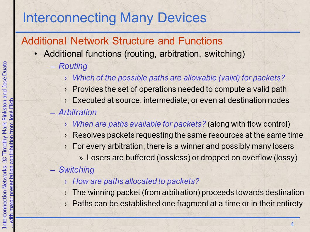 Interconnection Networks: © Timothy Mark Pinkston and José Duato...with major presentation contribution from José Flich 4 Interconnecting Many Devices Additional Network Structure and Functions Additional functions (routing, arbitration, switching) –Routing ›Which of the possible paths are allowable (valid) for packets.