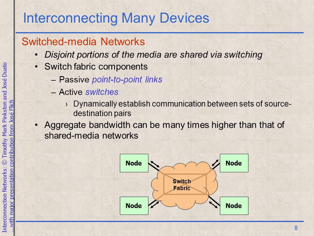 Interconnection Networks: © Timothy Mark Pinkston and José Duato...with major presentation contribution from José Flich 8 Interconnecting Many Devices Switched-media Networks Disjoint portions of the media are shared via switching Switch fabric components –Passive point-to-point links –Active switches ›Dynamically establish communication between sets of source- destination pairs Aggregate bandwidth can be many times higher than that of shared-media networks Node Switch Fabric